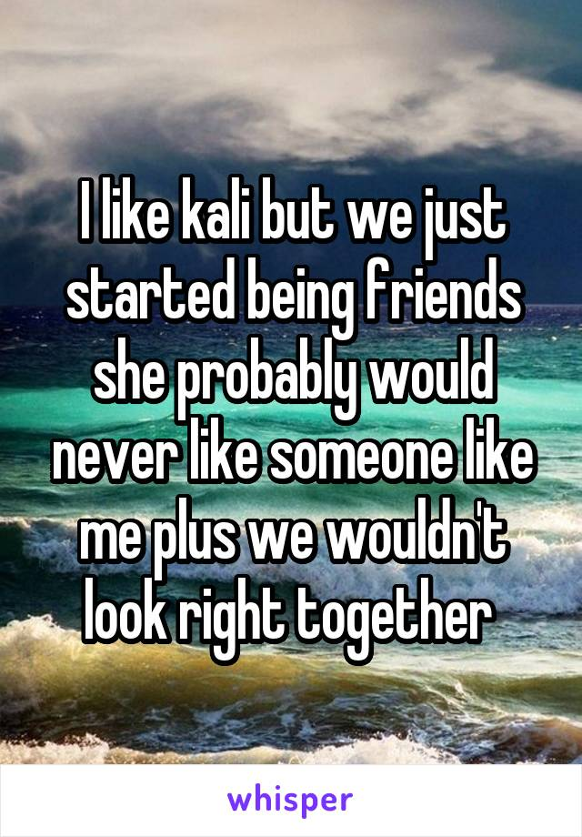 I like kali but we just started being friends she probably would never like someone like me plus we wouldn't look right together