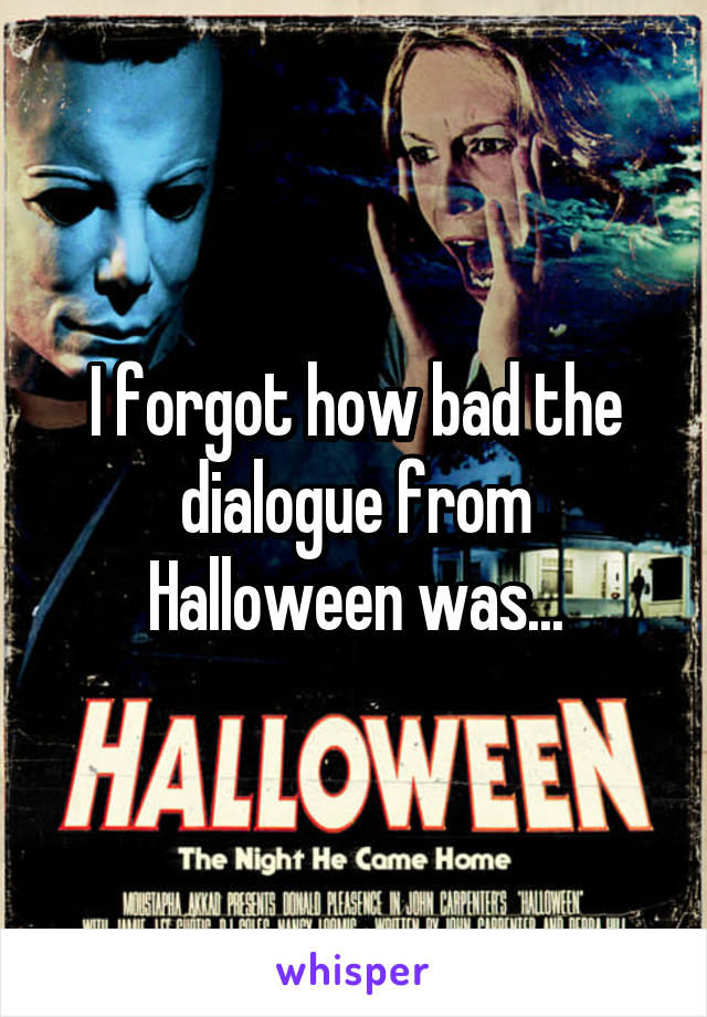 I forgot how bad the dialogue from Halloween was...