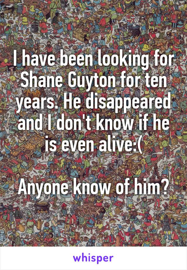 I have been looking for Shane Guyton for ten years. He disappeared and I don't know if he is even alive:(  Anyone know of him?
