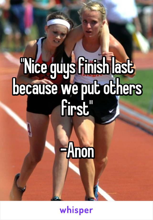 """Nice guys finish last because we put others first""  -Anon"