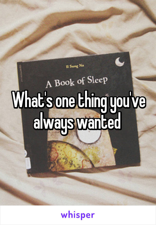 What's one thing you've always wanted