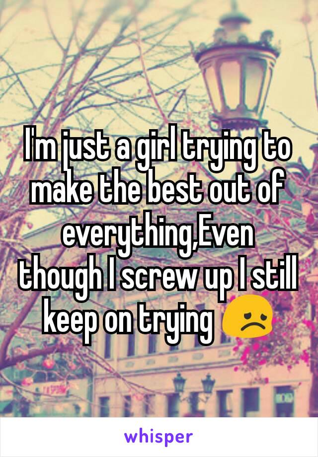 I'm just a girl trying to make the best out of everything,Even though I screw up I still keep on trying 😞