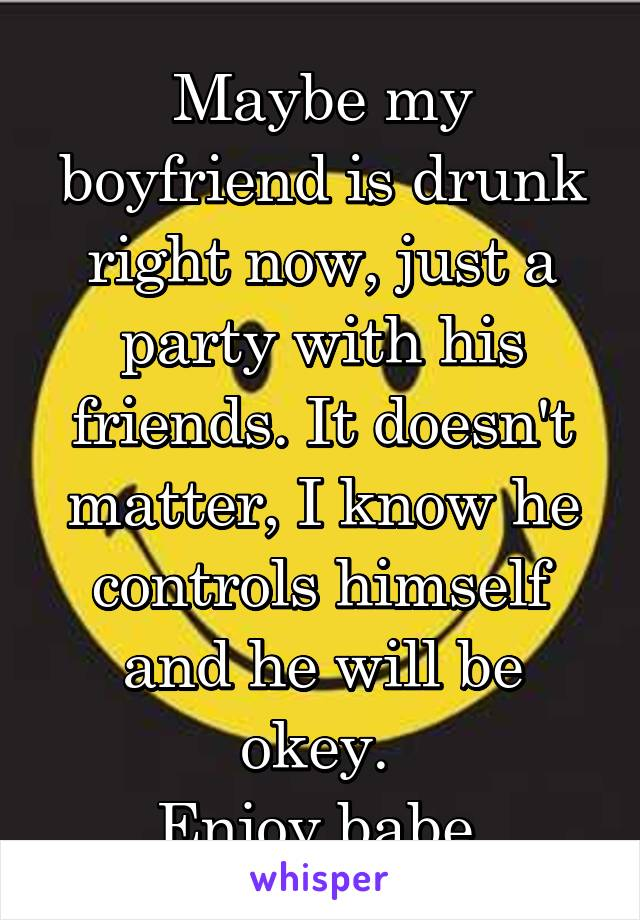 Maybe my boyfriend is drunk right now, just a party with his friends. It doesn't matter, I know he controls himself and he will be okey.  Enjoy babe.