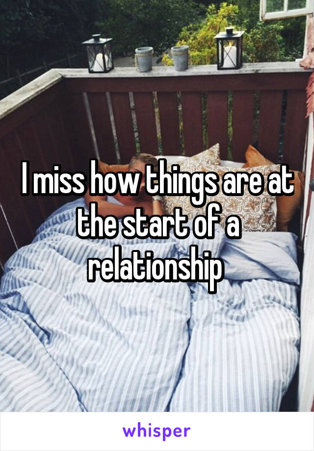 I miss how things are at the start of a relationship