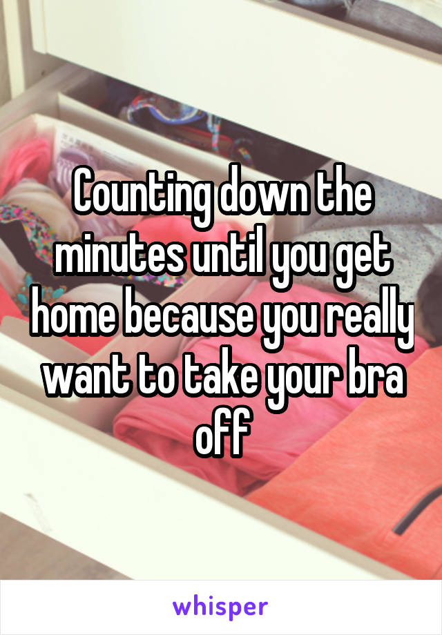 Counting down the minutes until you get home because you really want to take your bra off