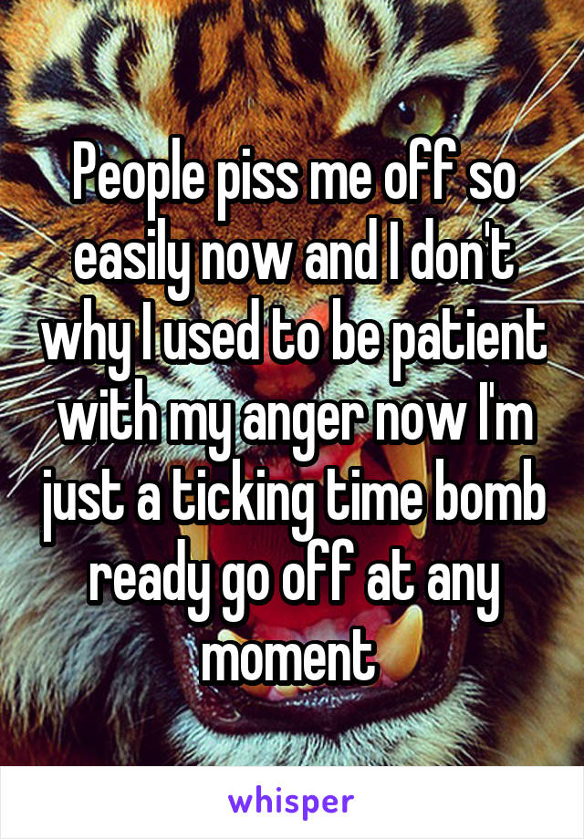 People piss me off so easily now and I don't why I used to be patient with my anger now I'm just a ticking time bomb ready go off at any moment