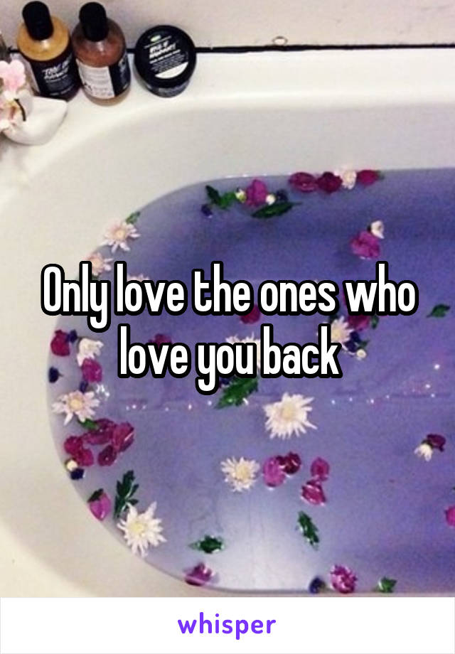 Only love the ones who love you back