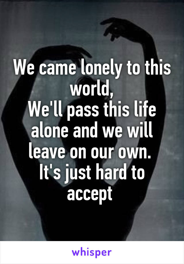 We came lonely to this world, We'll pass this life alone and we will leave on our own.  It's just hard to accept