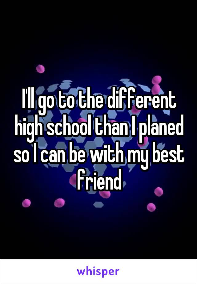 I'll go to the different high school than I planed so I can be with my best friend