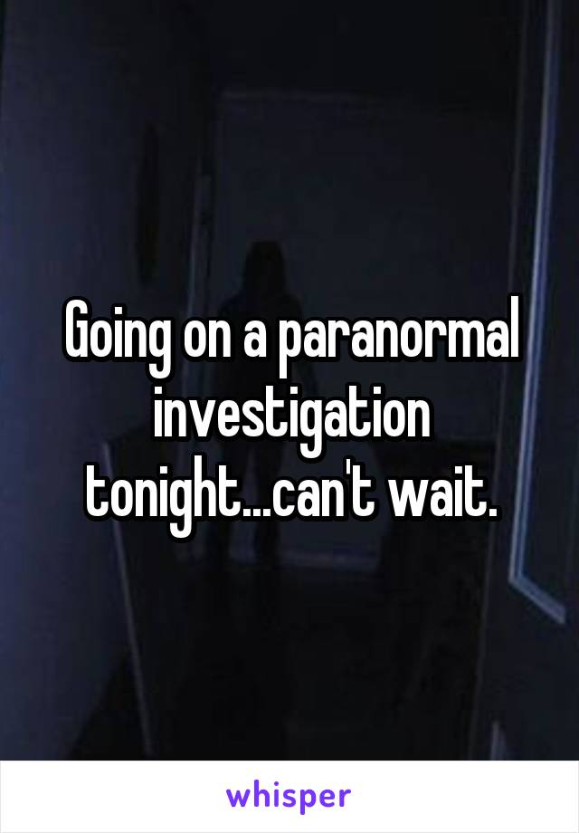 Going on a paranormal investigation tonight...can't wait.