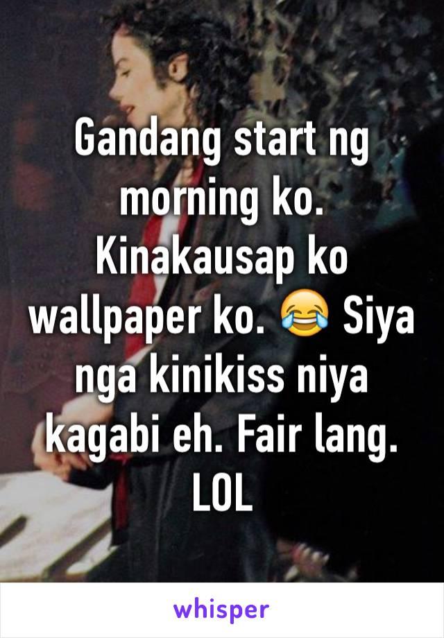 Gandang start ng morning ko. Kinakausap ko wallpaper ko. 😂 Siya nga kinikiss niya kagabi eh. Fair lang. LOL