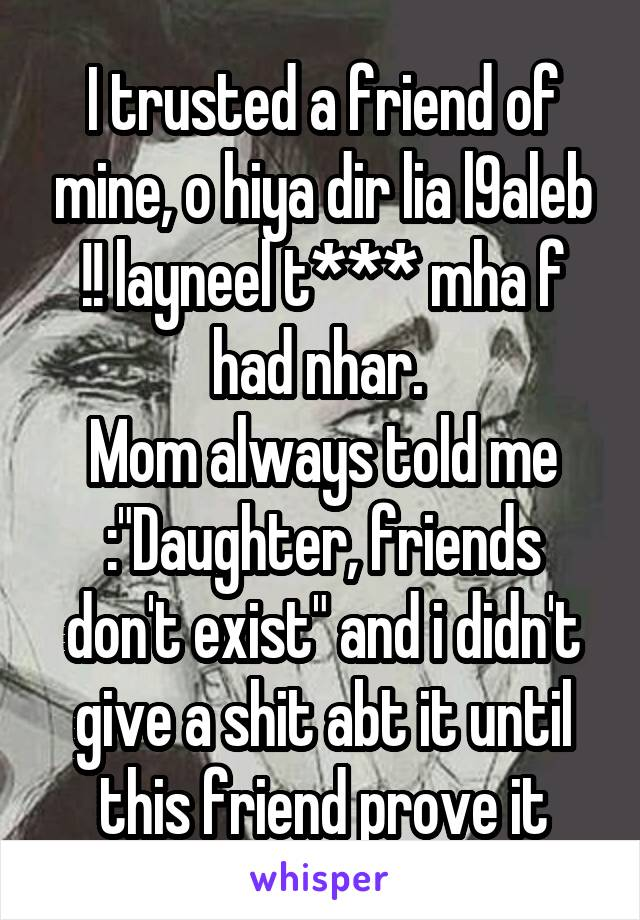 "I trusted a friend of mine, o hiya dir lia l9aleb !! layneel t*** mha f had nhar.  Mom always told me :""Daughter, friends don't exist"" and i didn't give a shit abt it until this friend prove it"