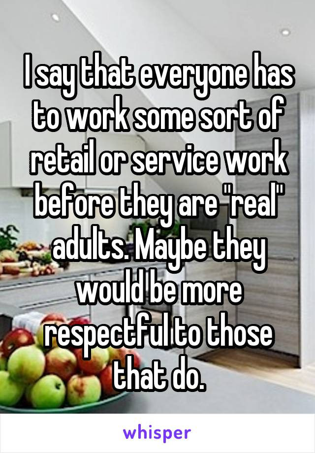 "I say that everyone has to work some sort of retail or service work before they are ""real"" adults. Maybe they would be more respectful to those that do."
