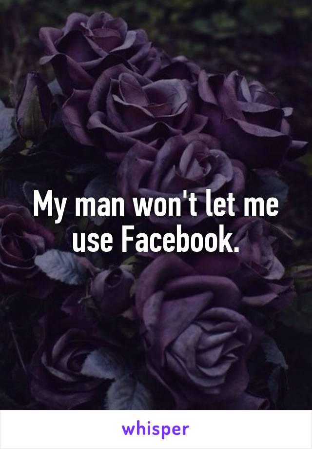 My man won't let me use Facebook.