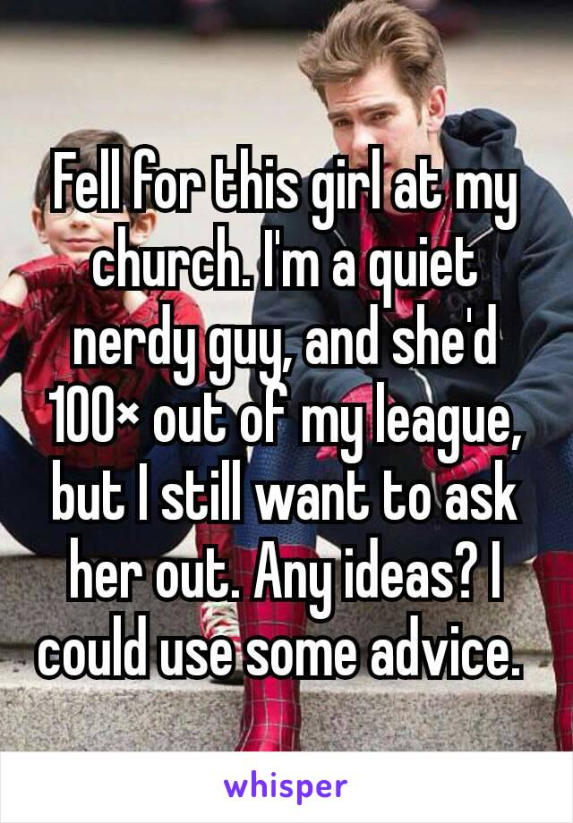 Fell for this girl at my church. I'm a quiet nerdy guy, and she'd 100× out of my league, but I still want to ask her out. Any ideas? I could use some advice.
