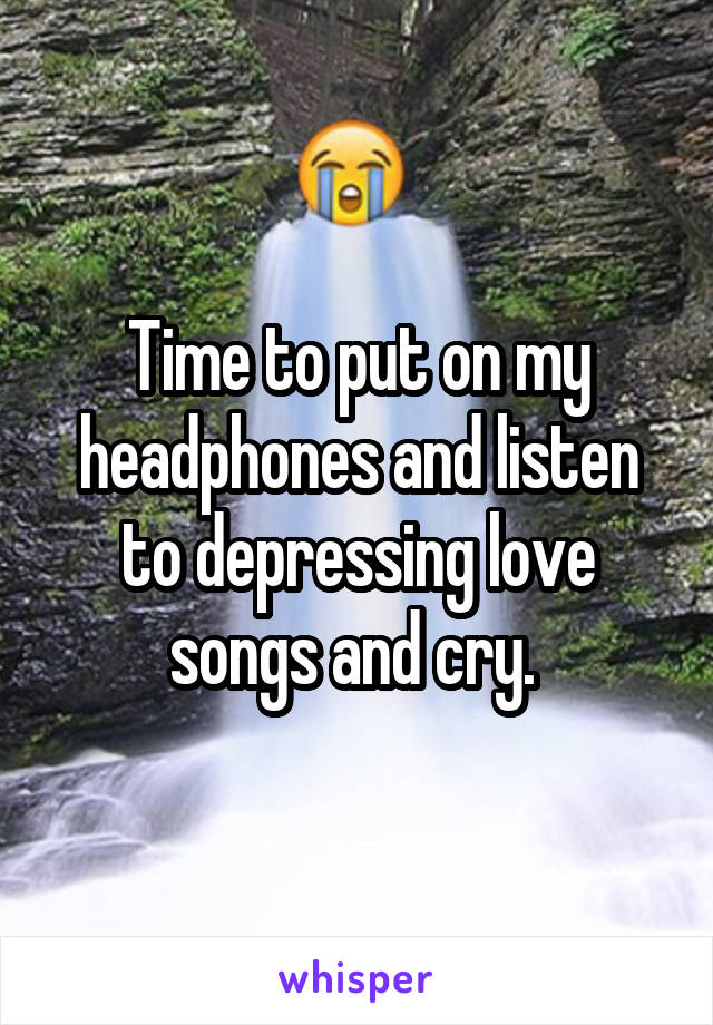 Time to put on my headphones and listen to depressing love songs and cry.