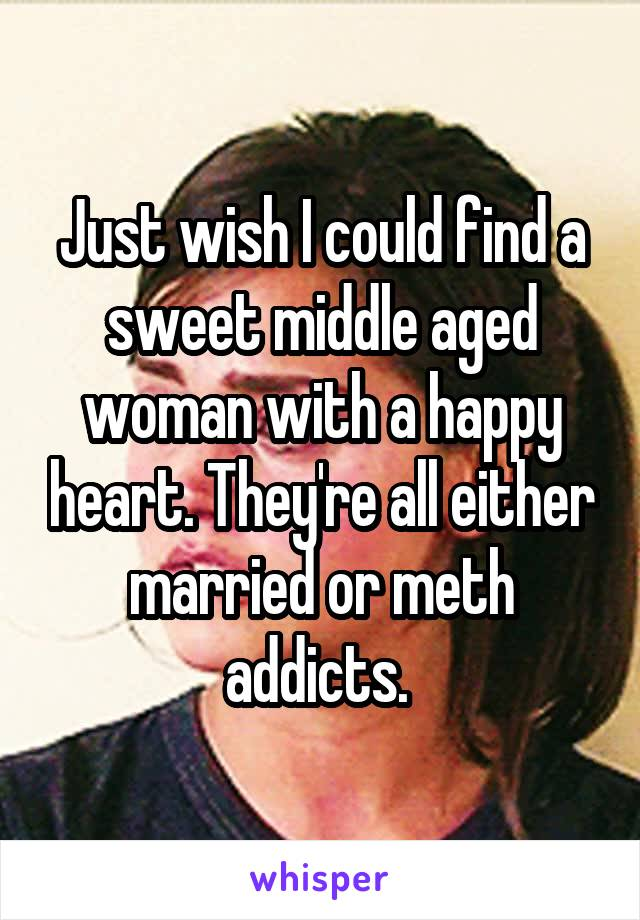 Just wish I could find a sweet middle aged woman with a happy heart. They're all either married or meth addicts.