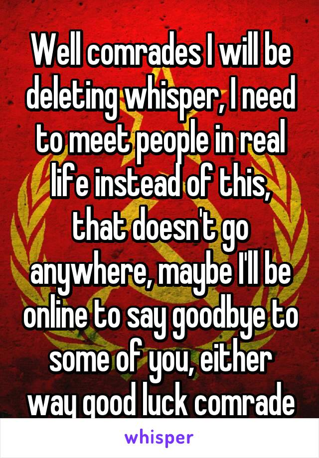 Well comrades I will be deleting whisper, I need to meet people in real life instead of this, that doesn't go anywhere, maybe I'll be online to say goodbye to some of you, either way good luck comrade