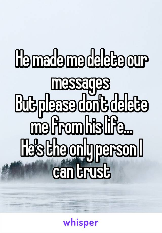 He made me delete our messages  But please don't delete me from his life... He's the only person I can trust