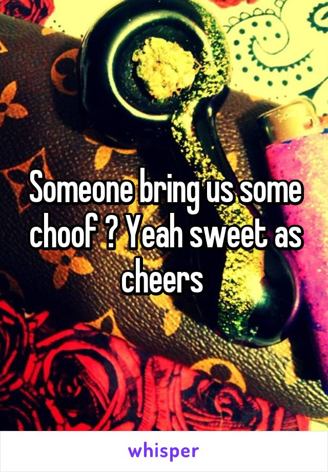 Someone bring us some choof ? Yeah sweet as cheers