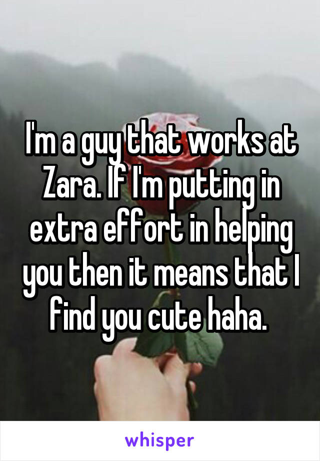 I'm a guy that works at Zara. If I'm putting in extra effort in helping you then it means that I find you cute haha.