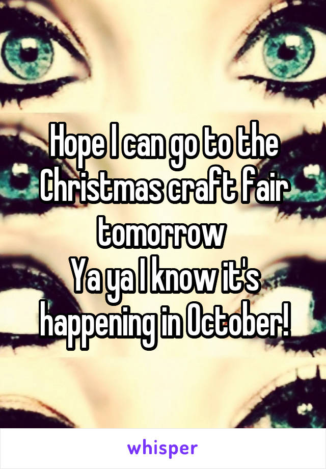 Hope I can go to the Christmas craft fair tomorrow  Ya ya I know it's happening in October!