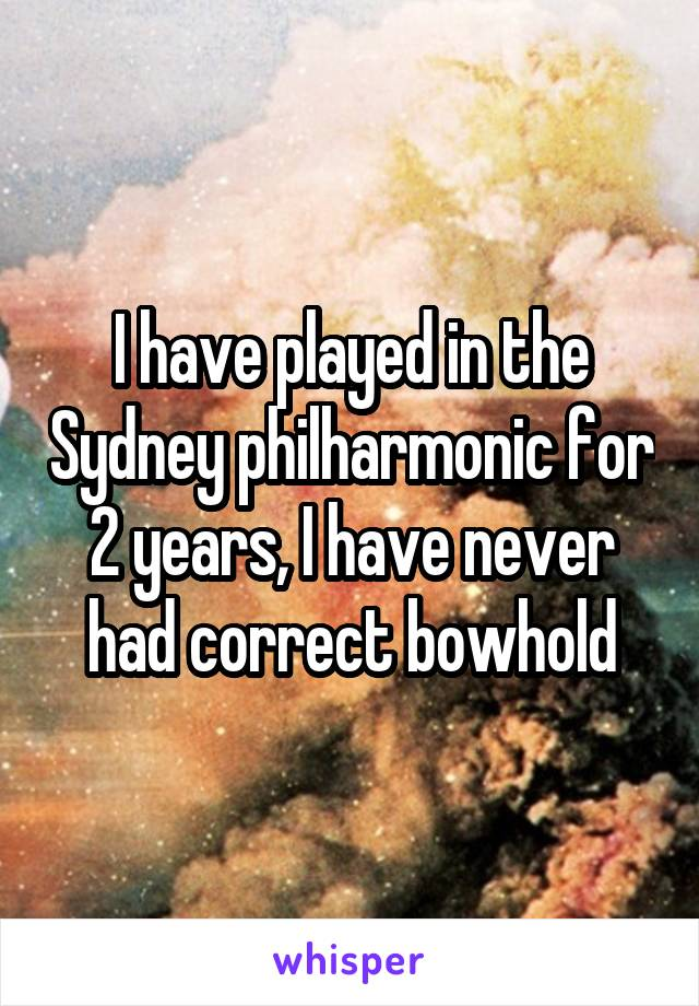 I have played in the Sydney philharmonic for 2 years, I have never had correct bowhold