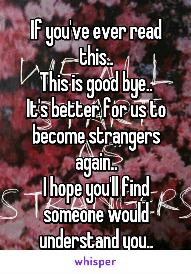 If you've ever read this.. This is good bye.. It's better for us to become strangers again.. I hope you'll find someone would understand you..