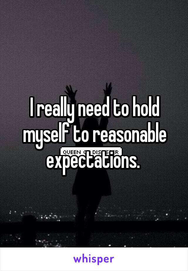 I really need to hold myself to reasonable expectations.