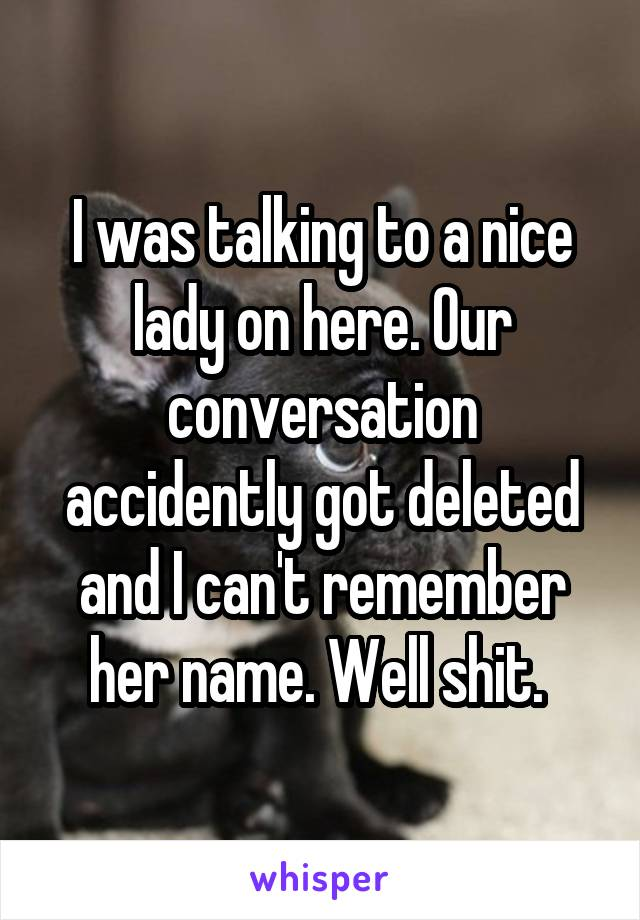 I was talking to a nice lady on here. Our conversation accidently got deleted and I can't remember her name. Well shit.