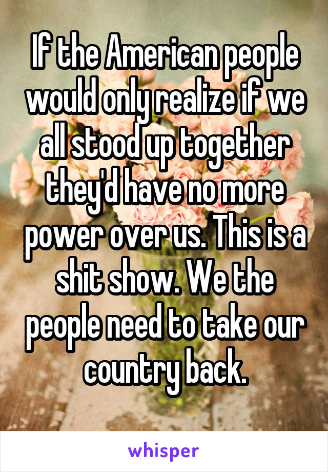 If the American people would only realize if we all stood up together they'd have no more power over us. This is a shit show. We the people need to take our country back.