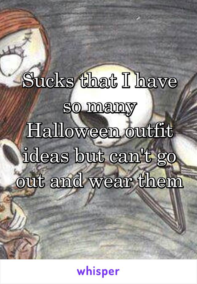 Sucks that I have so many Halloween outfit ideas but can't go out and wear them