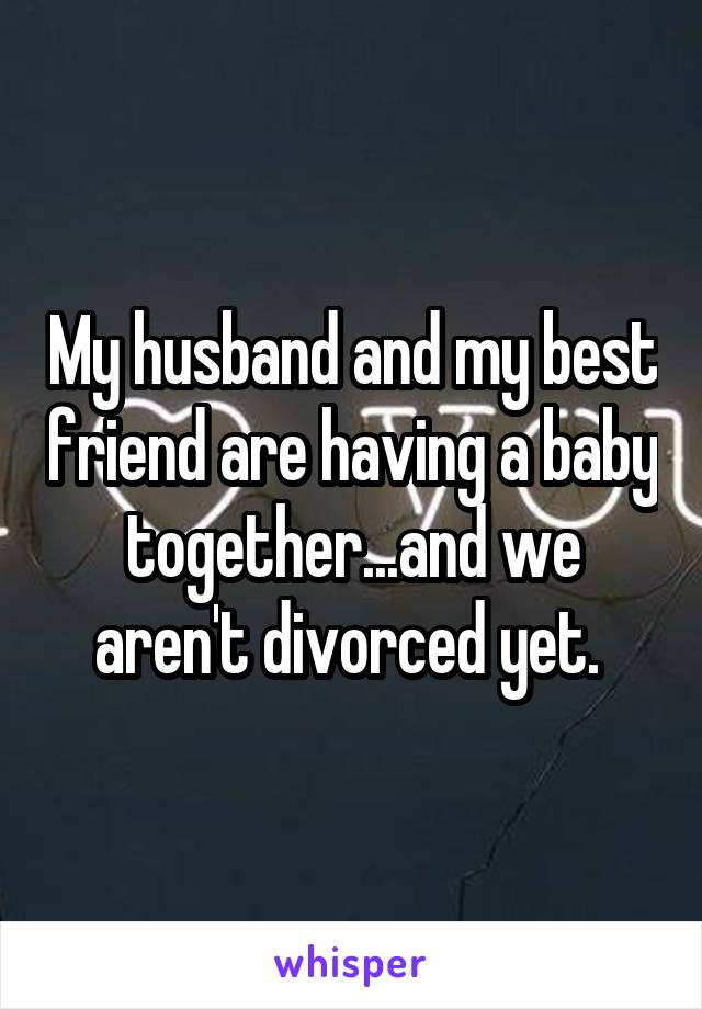 My husband and my best friend are having a baby together...and we aren't divorced yet.
