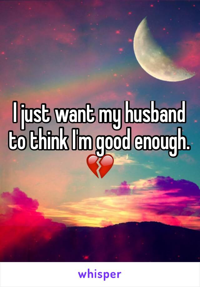 I just want my husband to think I'm good enough. 💔