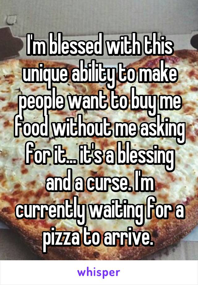 I'm blessed with this unique ability to make people want to buy me food without me asking for it... it's a blessing and a curse. I'm currently waiting for a pizza to arrive.