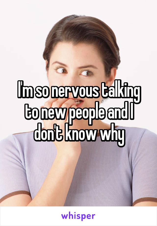 I'm so nervous talking to new people and I don't know why
