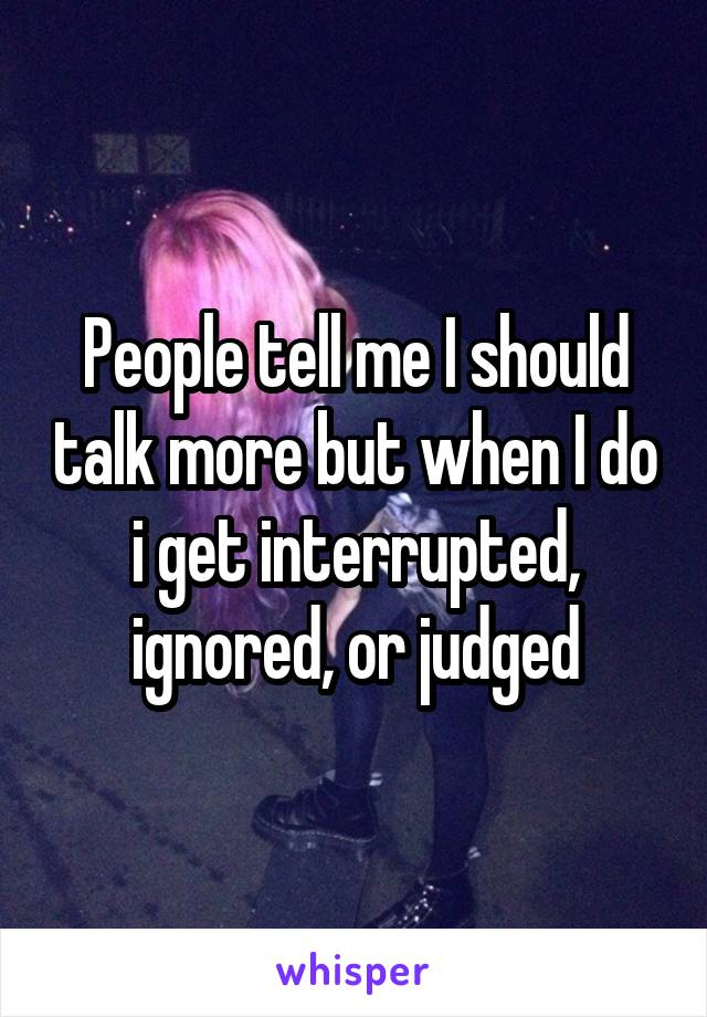 People tell me I should talk more but when I do i get interrupted, ignored, or judged