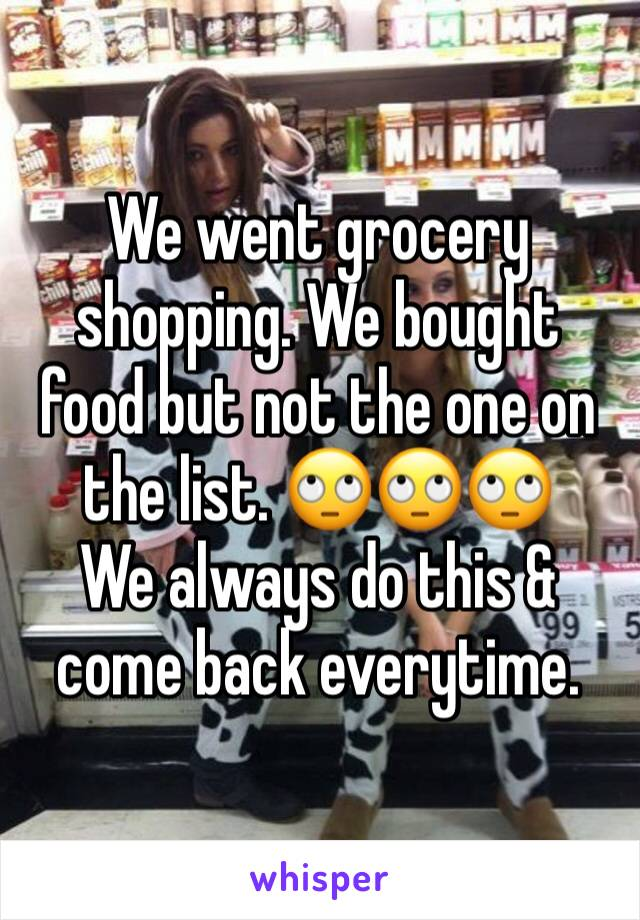 We went grocery shopping. We bought food but not the one on the list. 🙄🙄🙄  We always do this & come back everytime.