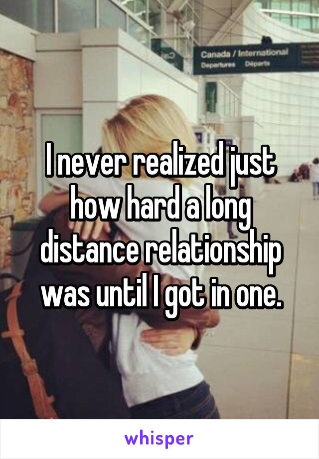 I never realized just how hard a long distance relationship was until I got in one.