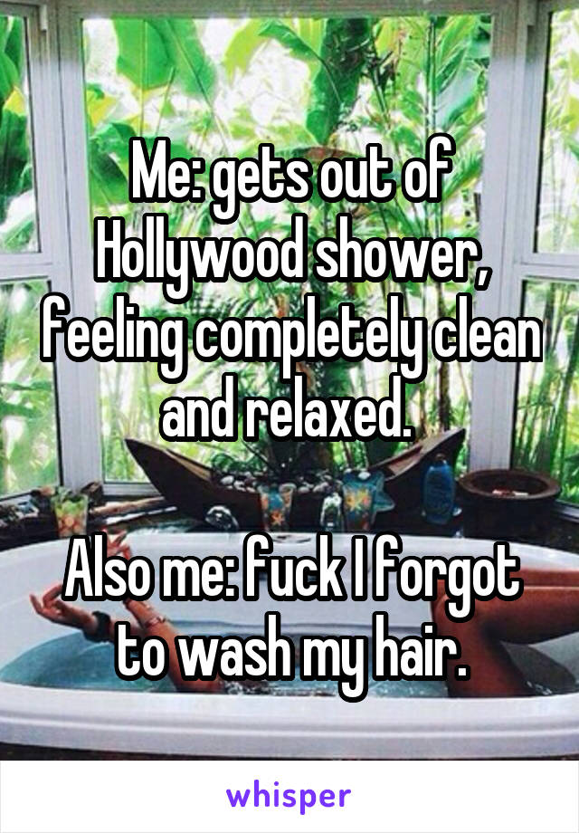 Me: gets out of Hollywood shower, feeling completely clean and relaxed.   Also me: fuck I forgot to wash my hair.