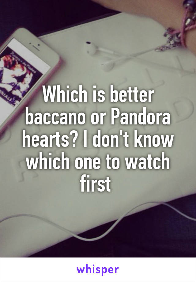Which is better baccano or Pandora hearts? I don't know which one to watch first