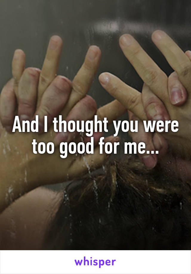 And I thought you were too good for me...