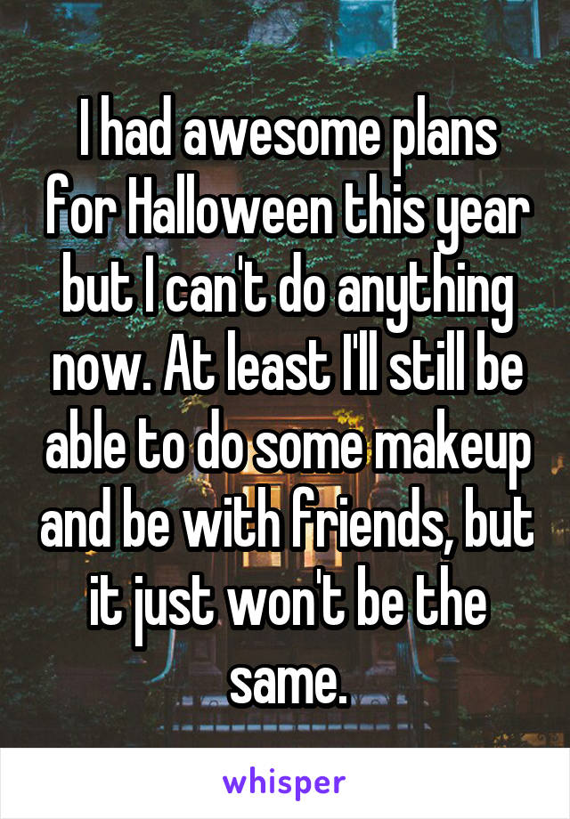 I had awesome plans for Halloween this year but I can't do anything now. At least I'll still be able to do some makeup and be with friends, but it just won't be the same.