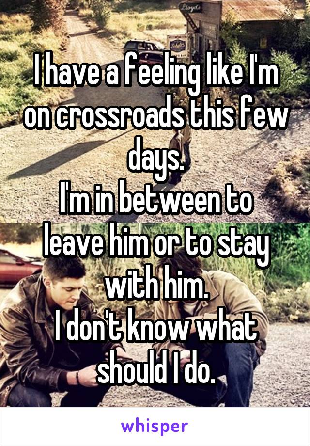 I have a feeling like I'm on crossroads this few days. I'm in between to leave him or to stay with him. I don't know what should I do.