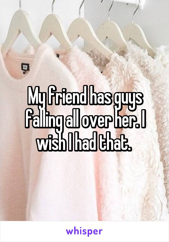 My friend has guys falling all over her. I wish I had that.
