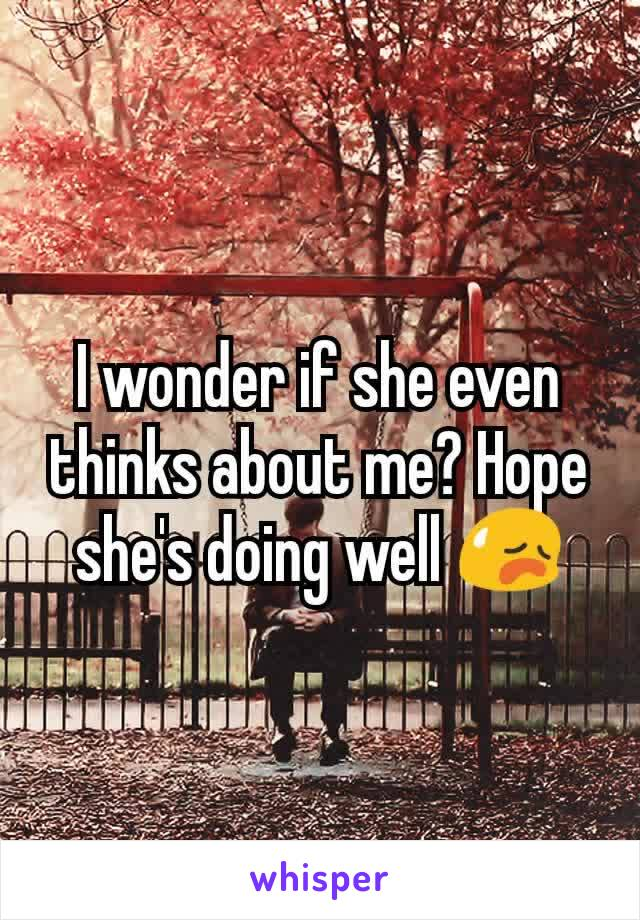 I wonder if she even thinks about me? Hope she's doing well 😥