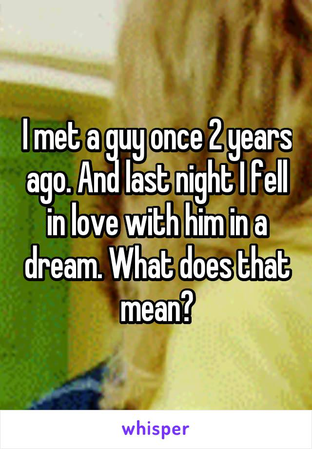 I met a guy once 2 years ago. And last night I fell in love with him in a dream. What does that mean?