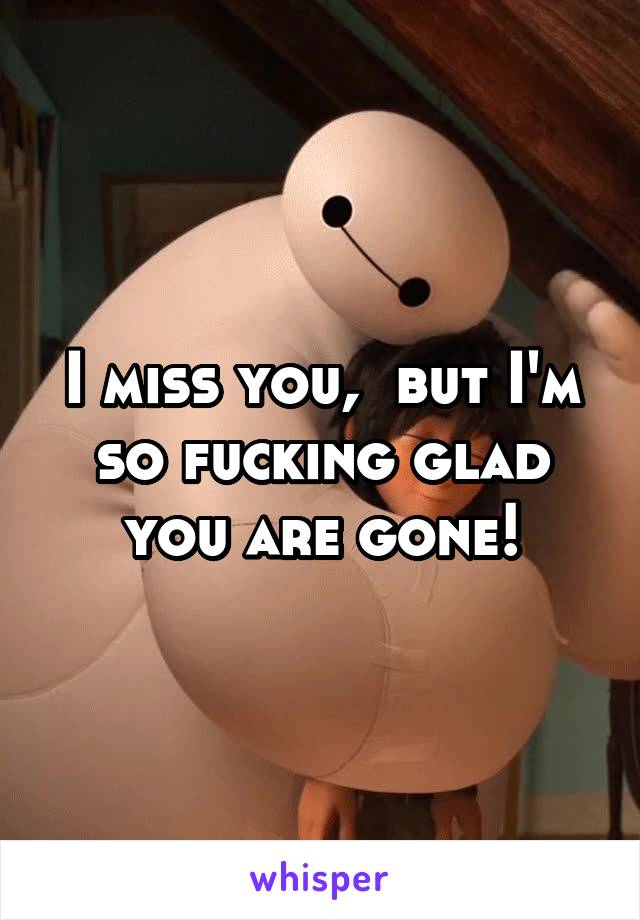 I miss you,  but I'm so fucking glad you are gone!