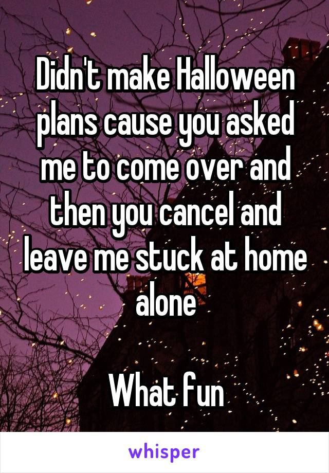 Didn't make Halloween plans cause you asked me to come over and then you cancel and leave me stuck at home alone  What fun