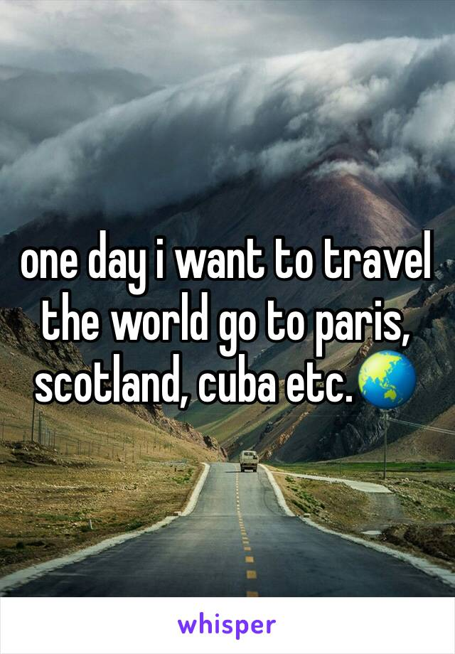 one day i want to travel the world go to paris, scotland, cuba etc.🌏